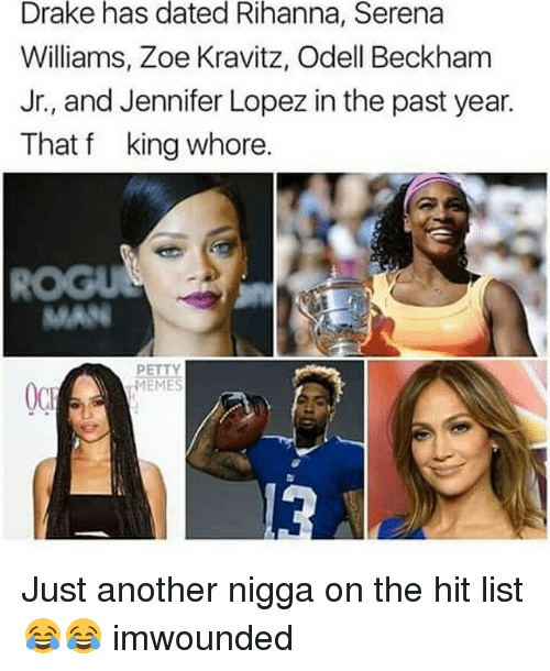 Jennifer Lopez, Memes, and Odell Beckham Jr.: Drake has dated Rihanna, Serena  Williams, Zoe Kravitz, Odell Beckham  Jr., and Jennifer Lopez in the past year.  That f king whore.  PETTY  MEME  OCE Just another nigga on the hit list 😂😂 imwounded