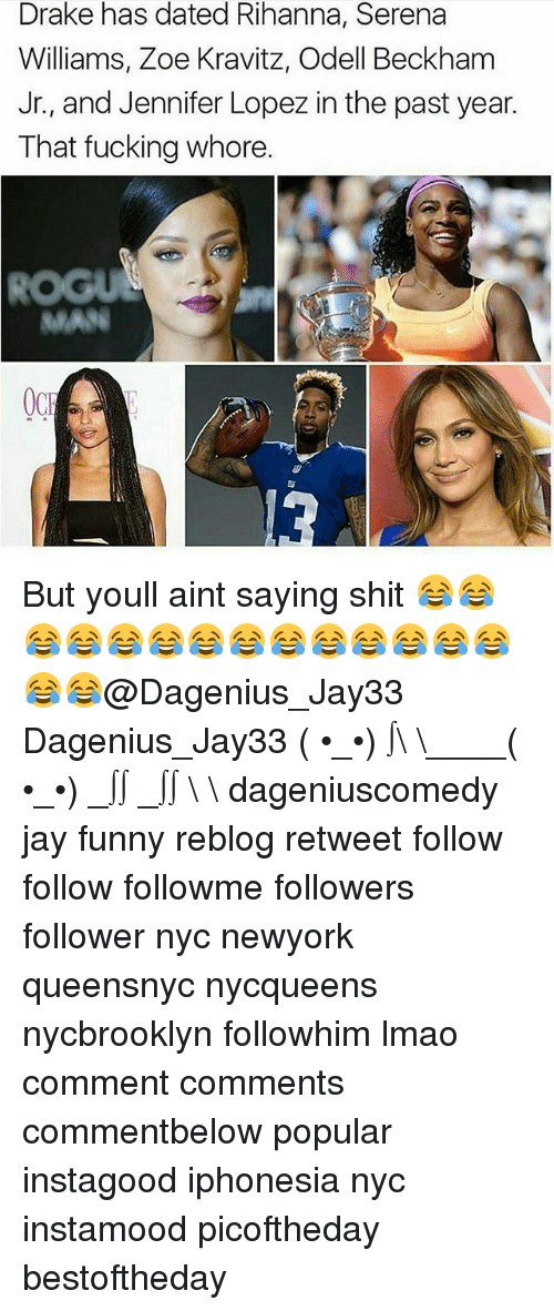 Zoe: Drake has dated Rihanna, Serena  Williams, Zoe Kravitz, Odell Beckham  Jr., and Jennifer Lopez in the past year.  That fucking whore.  ROGUS  MAS But youll aint saying shit 😂😂😂😂😂😂😂😂😂😂😂😂😂😂😂😂@Dagenius_Jay33 Dagenius_Jay33 ( •_•) ∫\ \____( •_•) _∫∫ _∫∫ɯ \ \ dageniuscomedy jay funny reblog retweet follow follow followme followers follower nyc newyork queensnyc nycqueens nycbrooklyn followhim lmao comment comments commentbelow popular instagood iphonesia nyc instamood picoftheday bestoftheday