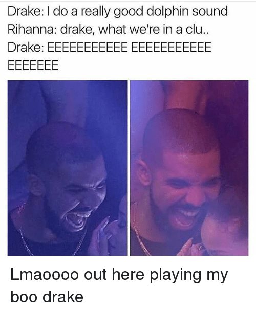 Boo, Drake, and Memes: Drake: I do a really good dolphin sound  Rihanna: drake, what we're in a clu..  Drake: EEEEEEEEEEE EEEEEEEEEEE Lmaoooo out here playing my boo drake