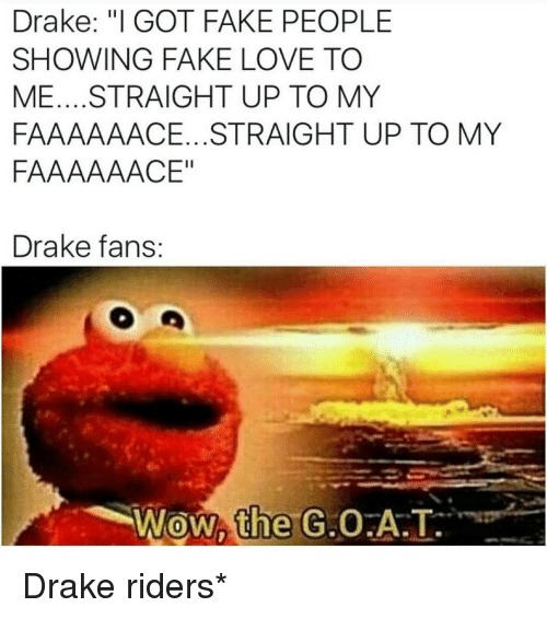 "Memes, 🤖, and Rider: Drake: ""I GOT FAKE PEOPLE  SHOWING FAKE LOVE TO  ME.... STRAIGHT UP TO MY  FAAAAAACE...STRAIGHT UP TO MY  FAAAAAACE""  Drake fans: Drake riders*"