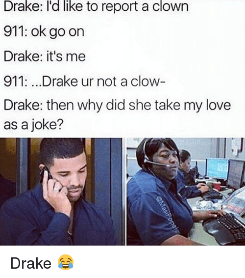 Memes, 🤖, and Ok Go: Drake: I'd like to report a clown  911: ok go on  Drake: it's me  911. ...Drake ur not a clow  Drake: then why did she take my love  as a joke? Drake 😂