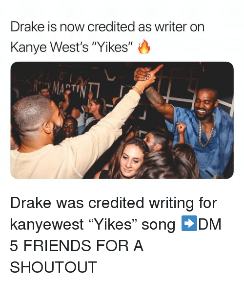 "wests: Drake is now credited as writer on  Kanye West's ""Yikes"" Drake was credited writing for kanyewest ""Yikes"" song ➡️DM 5 FRIENDS FOR A SHOUTOUT"