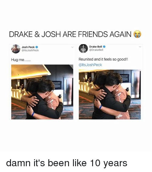 Josh Peck: DRAKE & JOSH ARE FRIENDS AGAIN  Josh Peck  @ltsJoshPeck  Drake Bell  @DrakeBell  Reunited and it feels so good!!  @ltsJoshPeck  Hug me... damn it's been like 10 years