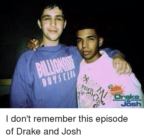 Drake, Drake & Josh, and Drake and Josh: Drake  Josh I don't remember this episode of Drake and Josh