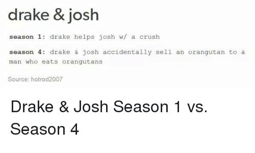 Drake & Josh, Memes, and An Orangutan: drake & josh  season 1  drake helps josh w/ a crush  season 4  drake & josh accidentally sell an orangutan to a  man who ats orangutans  Source: hotrod2007 Drake & Josh Season 1 vs. Season 4