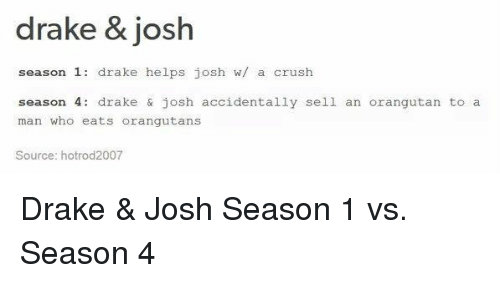 Memes, 🤖, and Orangutan: drake & josh  season 1  drake helps josh w/ a crush  season 4  drake & josh accidentally sell an orangutan to a  man who eats orangutans  Source: hotrod2007 Drake & Josh Season 1 vs. Season 4