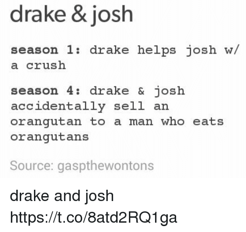 Crush, Drake, and Drake & Josh: drake & josh  season 1: drake helps josh w/  a crush  season 4: drake & josh  accidentally sell an  orangutan to a man who eats  orangutans  Source: gaspthewontons drake and josh https://t.co/8atd2RQ1ga