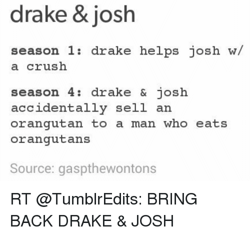 Crush, Drake, and Drake & Josh: drake & josh  season 1  drake helps josh w/  a crush  season 4 drake & josh  accidentally sell an  orangutan to a man who eats  orangutans  Source: gaspthewontons RT @TumblrEdits: BRING BACK DRAKE & JOSH