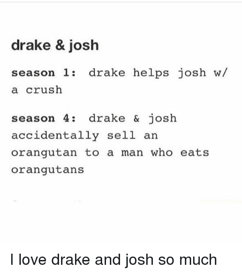 Crush, Drake, and Drake & Josh: drake & josh  season 1 drake helps josh w/  season 1: drake helps josh w/  a crush  season 4: drake & josh  accidentally sell an  orangutan to a man who eats  orangutans I love drake and josh so much