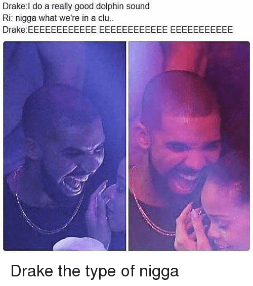 Drake, Memes, and Dolphin: Drake l do a really good dolphin sound  Ri: nigga what we're in a clu..  Drake EEEEEEEEEEEEEEEEEEEEEEEEEEEEEEEEEEE Drake the type of nigga