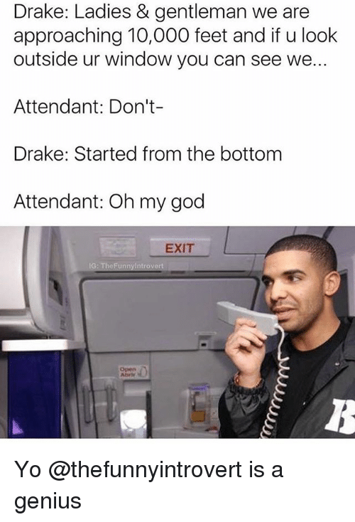 started from the bottom: Drake: Ladies & gentleman we are  approaching 10,000 feet and if u look  outside ur window you can see we..  Attendant: Don't-  Drake: Started from the bottom  Attendant: Oh my god  EXIT Yo @thefunnyintrovert is a genius