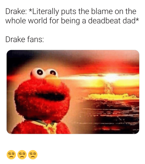 deadbeat dad: Drake: *Literally puts the blame on the  whole world for being a deadbeat dad  Drake fans 😒😒😒
