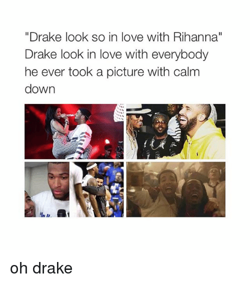 "Drake, Love, and Rihanna: ""Drake look so in love with Rihanna""  Drake look in love with everybody  he ever took a picture with calm  down oh drake"