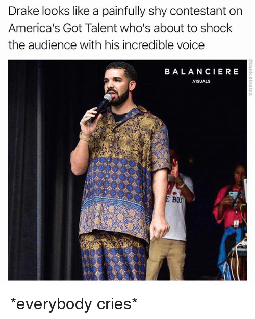 Drake, Funny, and Voice: Drake looks like a painfully shy contestant on  America's Got Talent who's about to shock  the audience with his incredible voice  BALANCIERE  VISUALS  B0 *everybody cries*
