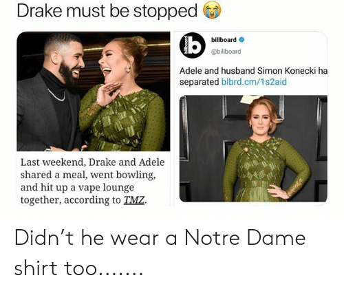 Billboard: Drake must be stopped  billboard  @billboard  Adele and husband Simon Konecki ha  separated blbrd.cm/1s2aid  Last weekend, Drake and Adele  shared a meal, went bowling,  and hit up a vape lounge  together, according to TMZ. Didn't he wear a Notre Dame shirt too.......