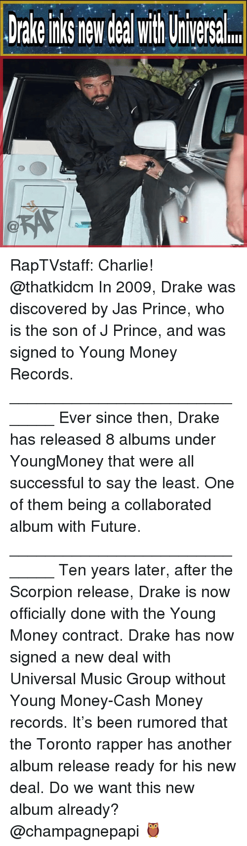 new deal: Drake nks new deal with Uiversal RapTVstaff: Charlie! @thatkidcm In 2009, Drake was discovered by Jas Prince, who is the son of J Prince, and was signed to Young Money Records. ______________________________ Ever since then, Drake has released 8 albums under YoungMoney that were all successful to say the least. One of them being a collaborated album with Future. ______________________________ Ten years later, after the Scorpion release, Drake is now officially done with the Young Money contract. Drake has now signed a new deal with Universal Music Group without Young Money-Cash Money records. It's been rumored that the Toronto rapper has another album release ready for his new deal. Do we want this new album already? @champagnepapi 🦉