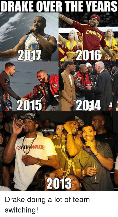 Drake, Nba, and Cava: DRAKE OVER THE YEARS  CAVA  207 2016  2016  2013 Drake doing a lot of team switching!