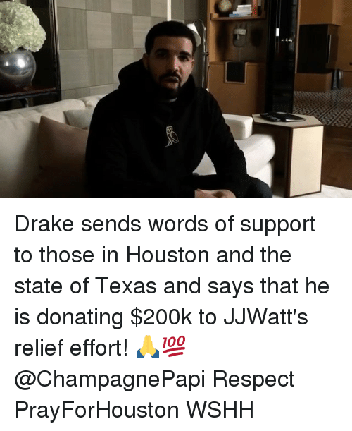 Draking: Drake sends words of support to those in Houston and the state of Texas and says that he is donating $200k to JJWatt's relief effort! 🙏💯 @ChampagnePapi Respect PrayForHouston WSHH