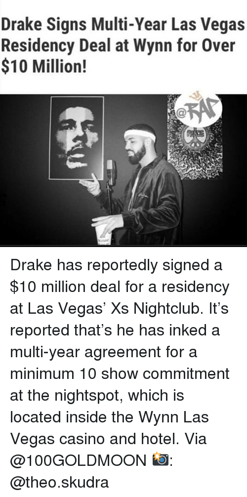 Casino: Drake Signs Multi-Year Las Vegas  Residency Deal at Wynn for Over  $10 Million! Drake has reportedly signed a $10 million deal for a residency at Las Vegas' Xs Nightclub. It's reported that's he has inked a multi-year agreement for a minimum 10 show commitment at the nightspot, which is located inside the Wynn Las Vegas casino and hotel. Via @100GOLDMOON 📸: @theo.skudra