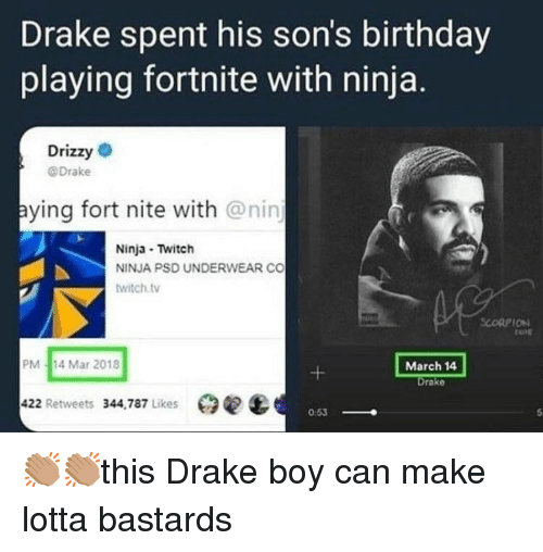 Birthday, Drake, and Twitch: Drake spent his son's birthday  playing fortnite with ninja.  Drizzy  @Drake  aying fort nite with @nin  Ninja Twitch  NINJA PSD UNDERWEAR CO  witch.tv  SCORPION  rore  PM-14 Mar 2018  March 14  Drake  422 Retweets 344,787 Likes臼  0:53 👏🏽️👏🏽️this Drake boy can make lotta bastards