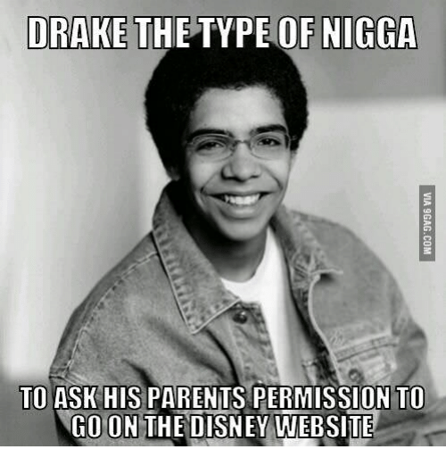 Drake the Type of Nigga, The Disney, and Drake the Type Of: DRAKE  THE TYPE OF NIGGA  TO ASK HISPARENTS PERMISSION TO  CO ON THE DISNEY WEBSITE