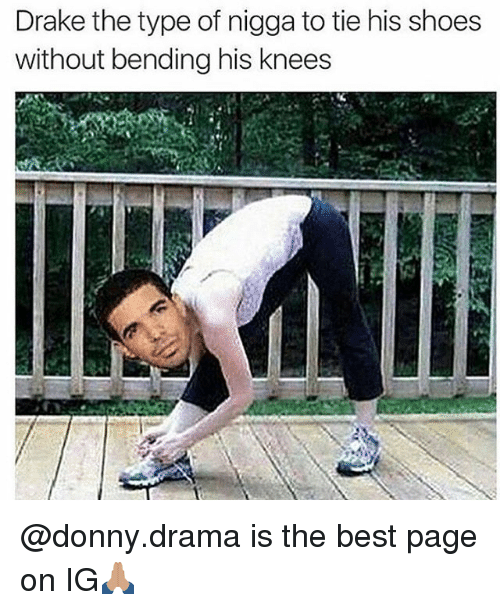 Drake the Type of Nigga, Memes, and 🤖: Drake the type of nigga to tie his shoes  without bending his knees @donny.drama is the best page on IG🙏🏽