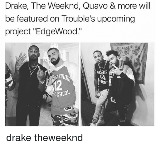 """Drake, Memes, and Quavo: Drake, The Weeknd, Quavo & more will  be featured on Trouble's upcoming  project """"EdgeWood.""""  BEMIR  SCHOOL drake theweeknd"""