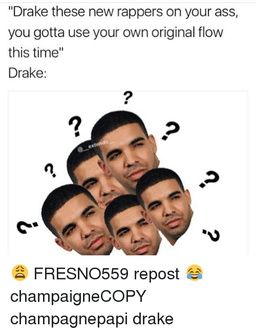 "Drake, Memes, and Time: ""Drake these new rappers on your ass,  you gotta use your own original flow  this time  Drake: 😩 FRESNO559 repost 😂 champaigneCOPY champagnepapi drake"