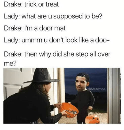 Draked: Drake: trick or treat  Lady: what are u supposed to be?  Drake: I'm a door mat  Lady: ummm u don't look like a doo-  Drake: then why did she step all over  me?  @MasiPopal
