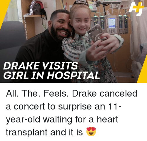 All The Feels: DRAKE VISITS  GIRL IN HOSPITAL All. The. Feels.  Drake canceled a concert to surprise an 11-year-old waiting for a heart transplant and it is 😍