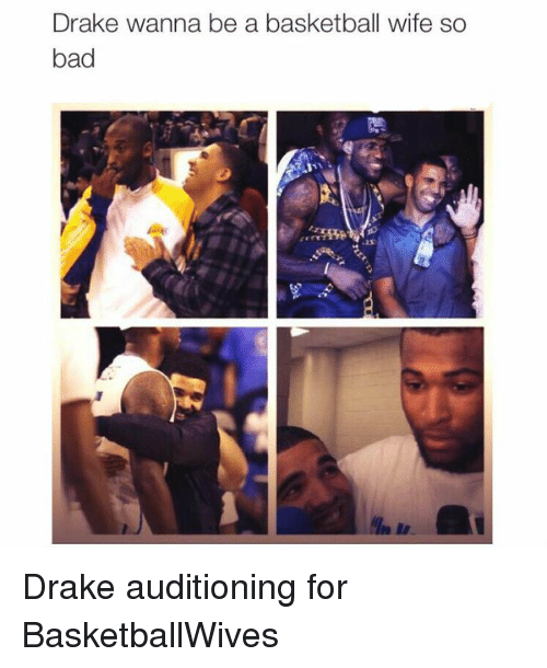Bad, Basketball, and Drake: Drake wanna be a basketball wife so  bad Drake auditioning for BasketballWives