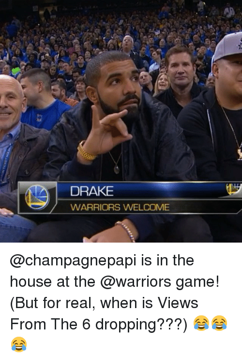 Drake, Sports, and Views From the 6: DRAKE  WARRIORS WELCOME @champagnepapi is in the house at the @warriors game! (But for real, when is Views From The 6 dropping???) 😂😂😂