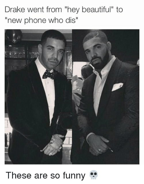 "Phone: Drake went from ""hey beautiful"" to  ""new phone who dis"" These are so funny 💀"