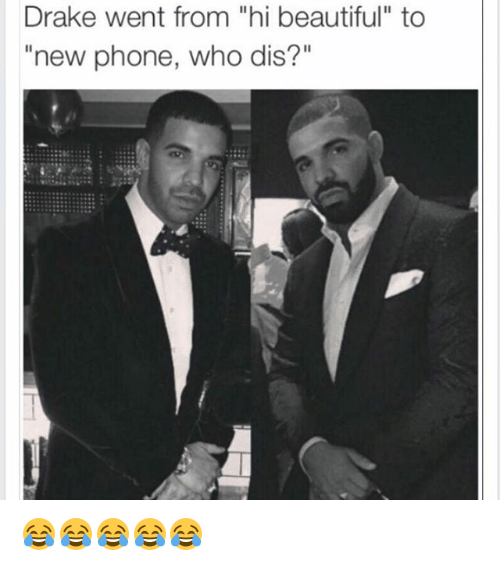 "Phone: Drake went from ""hi beautiful"" to  ""new phone, who dis?"" 😂😂😂😂😂"