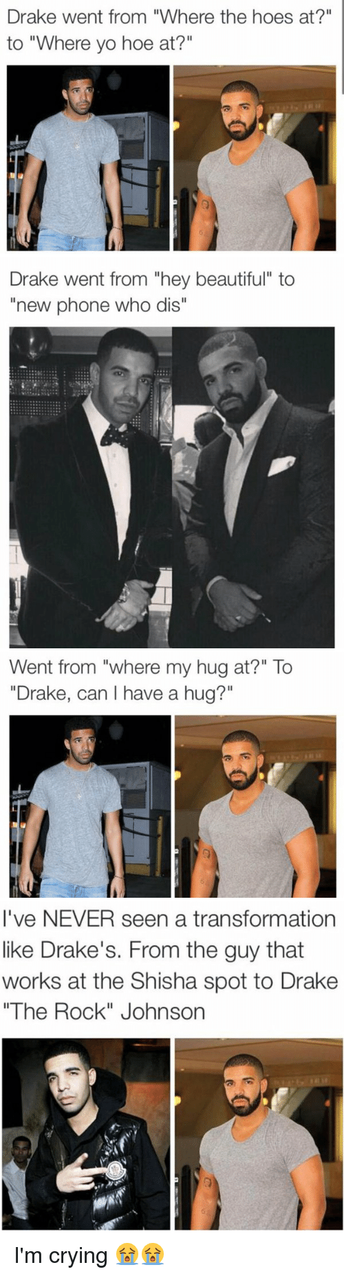 "Phone: Drake went from ""Where the hoes at?""  to ""Where yo  hoe at?""   Drake went from ""hey beautiful"" to  ""new phone who dis""   Went from ""where my hug at?"" To  ""Drake, can I have a hug?""   I've NEVER seen a transformation  like Drake's. From the guy that  works at the Shisha spot to Drake  ""The Rock"" Johnson I'm crying 😭😭"