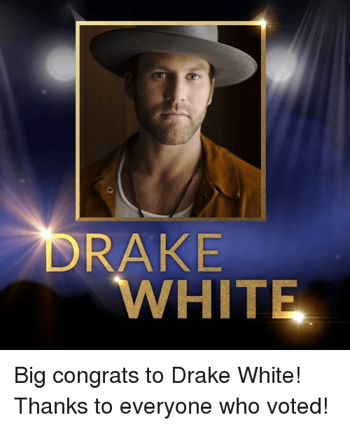 Memes, 🤖, and Congration: DRAKE  WHITE Big congrats to Drake White! Thanks to everyone who voted!