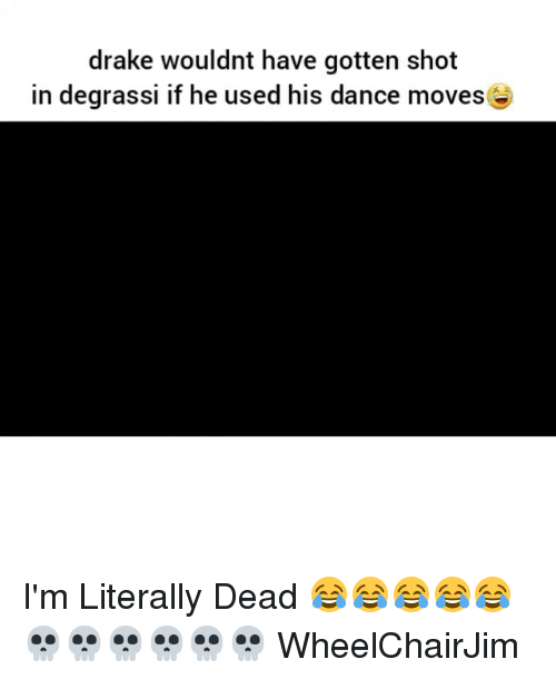 Degrassi: drake wouldnt have gotten shot  in degrassi if he used his dance moves I'm Literally Dead 😂😂😂😂😂💀💀💀💀💀💀 WheelChairJim