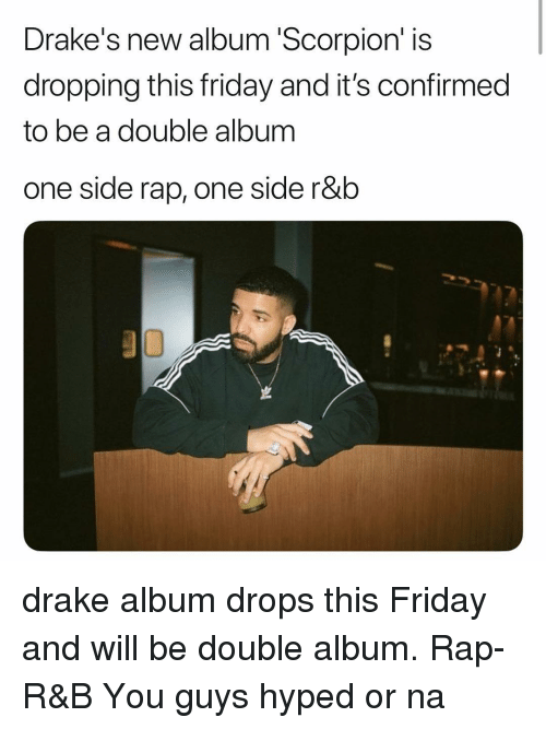 Drake, Friday, and Memes: Drake's new album 'Scorpion' is  dropping this friday and it's confirmed  to be a double album  one side rap, one side r&b drake album drops this Friday and will be double album. Rap-R&B You guys hyped or na
