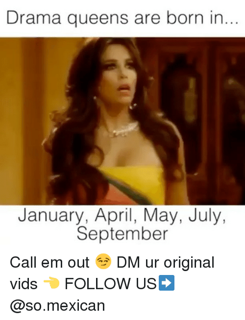 Memes, Mexican, and April: Drama queens are born in...  January, April, May, July,  September Call em out 😏 DM ur original vids 👈 FOLLOW US➡️ @so.mexican