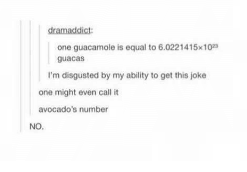 Guacamole, Memes, and Ability: dramaddict  one guacamole is equal to 6.0221415x10  guacas  I'm disgusted by my ability to get this joke  one might even callt  avocado's number  NO.