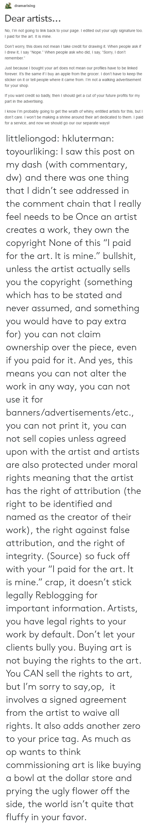 """banners: dramarising  Dear artists..  No, Fm not going to link back to your page. I edited out your ugly signature too  I paid for the art. It is mine.  Don't worry, this does not mean I take credit for drawing it. When people ask if  I drew it, I say """"Nope."""" When people ask who did, I say, """"Sorry, I don't  remember.  Just because I bought your art does not mean our profiles have to be linked  forever. It's the same if I buy an apple from the grocer. I don't have to keep the  sticker on it or tell people where it came from. I'm not a walking advertisement  for your shop.  If you want credit so badly,then I should get a cut of your tuture profmts for my  part in the advertising  I know I'm probably going to get the wrath of whiny, entitled artists for this, but I  don't care. I won't be making a shrine around their art dedicated to them. I paid  for a service, and now we should go our our separate ways! littleliongod: hkluterman:  toyourliking:  I saw this post on my dash (with commentary, dw) and there was one thing that I didn't see addressed in the comment chain that I really feel needs to be Once an artist creates a work, they own the copyright None of this""""I paid for the art. It is mine."""" bullshit, unless the artist actually sells you the copyright (something which has to be stated and never assumed, and something you would have to pay extra for) you can not claim ownership over the piece, even if you paid for it. And yes, this means you can not alter the work in any way, you can not use it for banners/advertisements/etc., you can not print it, you can not sell copiesunless agreed upon with the artist and artists are also protected under moral rights meaning that the artist has the right of attribution (the right to be identified and named as the creator of their work), the right against false attribution, and the right of integrity. (Source) so fuck off with your """"I paid for the art. It is mine."""" crap, it doesn't stick legally  Reblogging for important informat"""