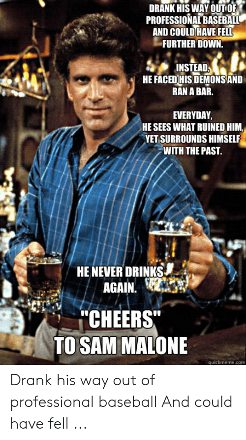 sam malone: DRANK HIS WAY OUT OF  PROFESSIONAL BASEBALL  AND COULD HAVE FELL  FURTHER DOWN.  INSTEAD  HE FACED HISDEMONS AND  RAN A BAR.  EVERYDAY  HE SEES WHAT RUINED HIM,  YET SURROUNDS HIMSELF  WITH THE PAST.  HENEVER DRINKS  AGAIN  CHEERS  TO SAM MALONE  quickmeme.com Drank his way out of professional baseball And could have fell ...