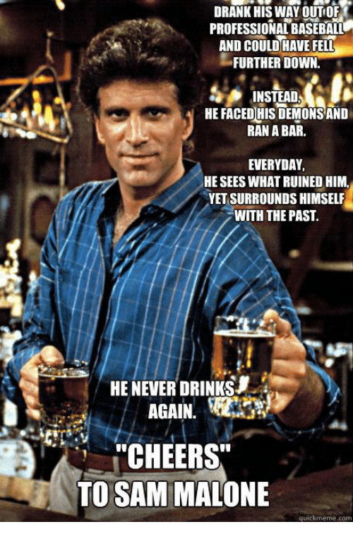 """sam malone: DRANK HIS WAY OUT OF  PROFESSIONAL BASEBALL  AND COULDHAVE FELL  FURTHER DOWN  INSTEADDD  HE FACED HIS DEMONS AND  RAN A BAR.  EVERYDAY  HE SEES WHAT RUINED HIM,  YET SURROUNDS HIMSELF  WITH THE PAST.  HE NEVER DRINKS  AGAIN.  """"CHEERS""""  TO SAM MALONE"""