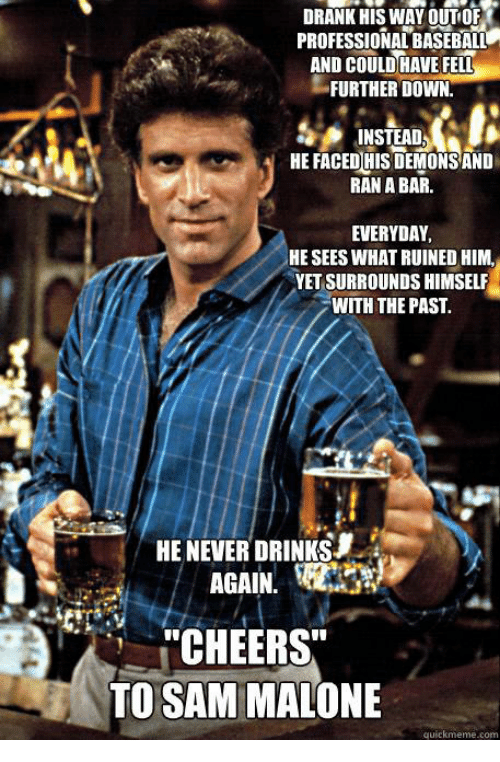 """sam malone: DRANK HIS WAY OUT OF  PROFESSIONALBASEBALL  AND COULD HAVE FELL  FURTHER DOWN  INSTEAD  HE FACED HIS DEMONS AND  RANA BAR.  EVERYDAY,  HE SEES WHAT RUINED HIM.  YETSURROUNDS HIMSELF  WITH THE PAST.  HE NEVER DRINKSJ  AGAIN.  """"CHEERS""""  TO SAM MALONE  quick meme com"""