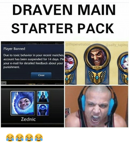 Memes, Being Salty, and Mail: DRAVEN MAIN  STARTER PACK  @lifepenetration  @salty tapinq  Player Banned  Due to toxic behavior in your recent matches  account has been suspended for 14 days. Ple  your e-mail for detailed feedback about your  punishment.  1168  Close  Zednic 😂😂😂😂