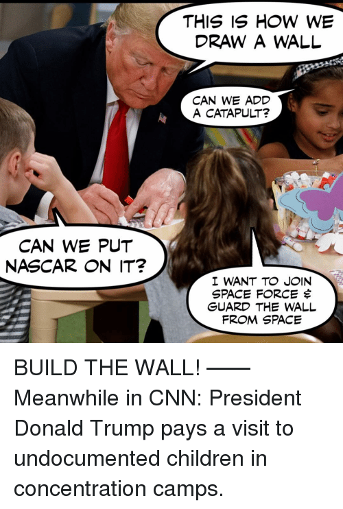 nascar: DRAW A WALL  CAN WE ADD  A CATAPULT?  CAN WE PUT  NASCAR ON IT?  I WANT TO JOIN  SPACE FORCE $  GUARD THE WALL  FROM SPACE BUILD THE WALL! —— Meanwhile in CNN: President Donald Trump pays a visit to undocumented children in concentration camps.