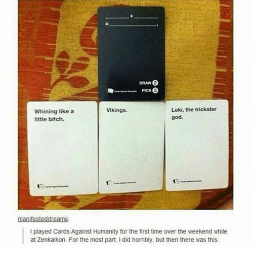 Bitch, Cards Against Humanity, and God: DRAW  Loki, the trickster  Vikings.  Whining like a  god.  little bitch.  anif  I played Cards Against Humanity for the first time over the weekend while  at Zenkaikon. For the most part, l did horribly, but then there was this.