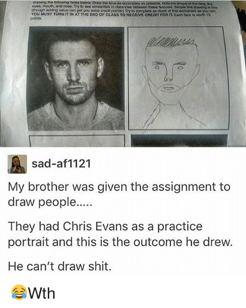 Chris Evans, Memes, and Shit: drawing too solowing taoes ow. Draw tho taco as ocourately  as possible, Noto tho shape ch trotoco.ee  mooch, and noso. Try to see similarisosin distances botween theso teaturos Simple uno drswing is tre  (though adding value can get you extra credt points) Try to complete  as much of wocksheet Rs you can  YOU MUST TURN IT IN AT THE END OF CLASS TO RECEIVE CREDIT FORTT EDch tacoils worth 15  sad-af1121  My brother was given the assignment to  draw people  They had Chris Evans as a practice  portrait and this is the outcome he drew.  He can't draw shit. 😂Wth