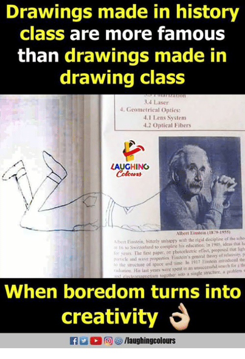 Drawings, Einstein, and History: Drawings made in history  class are more famous  than drawings made in  drawing class  3.4 Laser  4. Geometrical Optics:  .1 Lens System  4.2 Optical Fibers  AUGHING  Ibert Einstein (1879-1955  eEinstein, biuterly unhappy with the rigid discipline ef the scha  16 o Switaerland to complete his edacation. In 1905, ideas duat la  yers The fiest paper on pbotcekectric effect, peoponed thur figh  k and wave properties Finstein's gcneral dheory of relaivity, p  o the structure of space and time lo 1917 iseis introduced the  liaron His last years were spent in unsuccessful search fr 1 d  When boredom turns into  creativity  E  D 同四/laughingcolours
