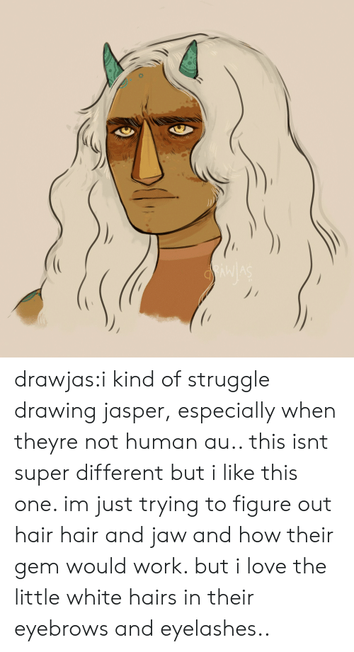 eyelashes: drawjas:i kind of struggle drawing jasper, especially when theyre not human au.. this isnt super different but i like this one. im just trying to figure out hair hair and jaw and how their gem would work. but i love the little white hairs in their eyebrows and eyelashes..